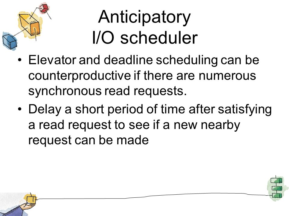 Anticipatory I/O scheduler Elevator and deadline scheduling can be counterproductive if there are numerous synchronous read requests. Delay a short pe