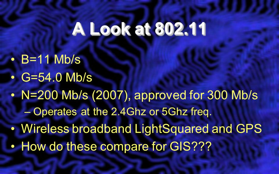 A Look at 802.11 B=11 Mb/s G=54.0 Mb/s N=200 Mb/s (2007), approved for 300 Mb/s –Operates at the 2.4Ghz or 5Ghz freq.