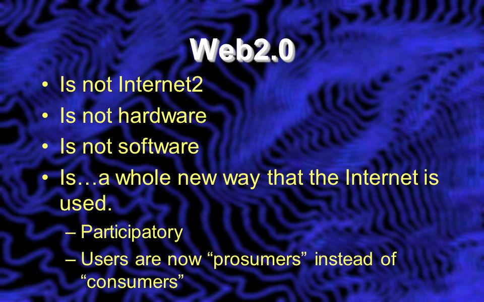 Web2.0Web2.0 Is not Internet2 Is not hardware Is not software Is…a whole new way that the Internet is used.