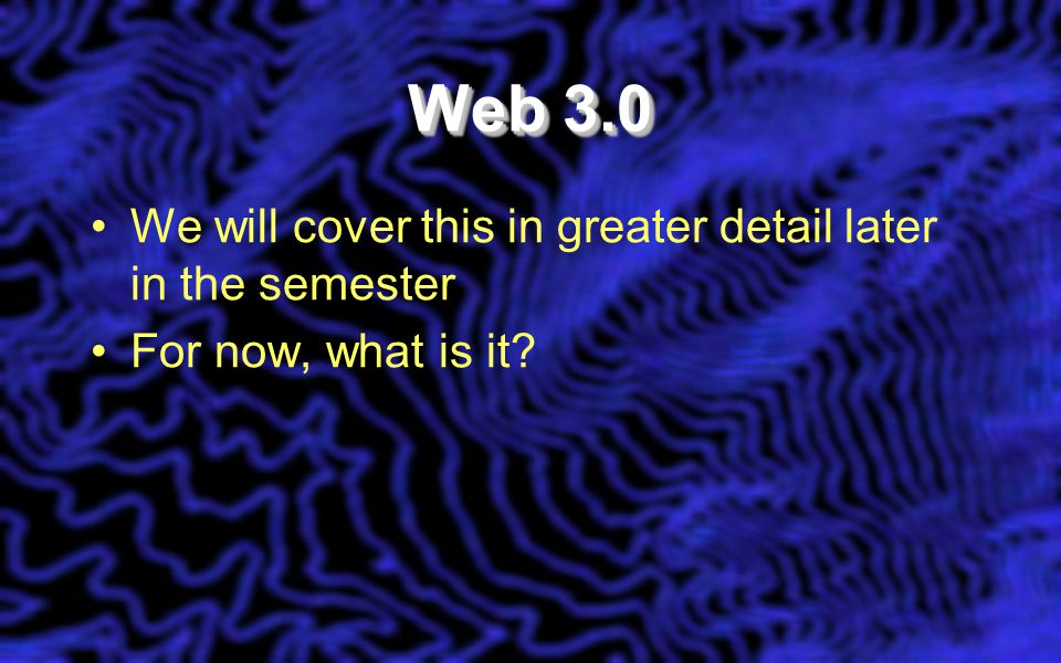 Web 3.0 We will cover this in greater detail later in the semester For now, what is it
