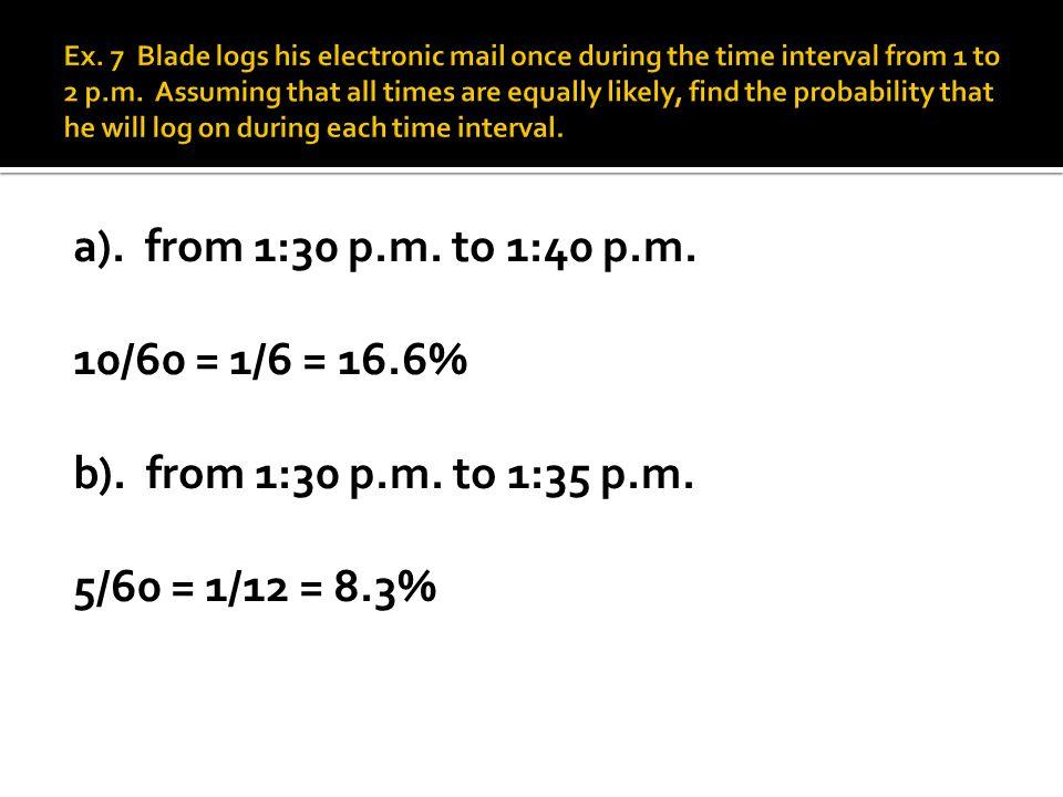 a). from 1:30 p.m. to 1:40 p.m. 10/60 = 1/6 = 16.6% b). from 1:30 p.m. to 1:35 p.m. 5/60 = 1/12 = 8.3%