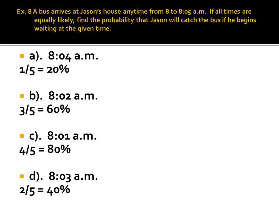 a). 8:04 a.m. 1/5 = 20% b). 8:02 a.m. 3/5 = 60% c). 8:01 a.m. 4/5 = 80% d). 8:03 a.m. 2/5 = 40%