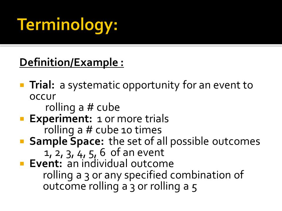 Definition/Example : Trial: a systematic opportunity for an event to occur rolling a # cube Experiment: 1 or more trials rolling a # cube 10 times Sample Space: the set of all possible outcomes 1, 2, 3, 4, 5, 6 of an event Event: an individual outcome rolling a 3 or any specified combination of outcome rolling a 3 or rolling a 5