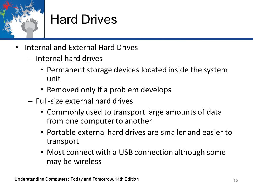 Hard Drives Internal and External Hard Drives – Internal hard drives Permanent storage devices located inside the system unit Removed only if a problem develops – Full-size external hard drives Commonly used to transport large amounts of data from one computer to another Portable external hard drives are smaller and easier to transport Most connect with a USB connection although some may be wireless Understanding Computers: Today and Tomorrow, 14th Edition 15