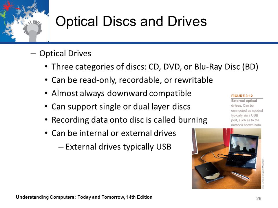 Optical Discs and Drives – Optical Drives Three categories of discs: CD, DVD, or Blu-Ray Disc (BD) Can be read-only, recordable, or rewritable Almost always downward compatible Can support single or dual layer discs Recording data onto disc is called burning Can be internal or external drives – External drives typically USB Understanding Computers: Today and Tomorrow, 14th Edition 26