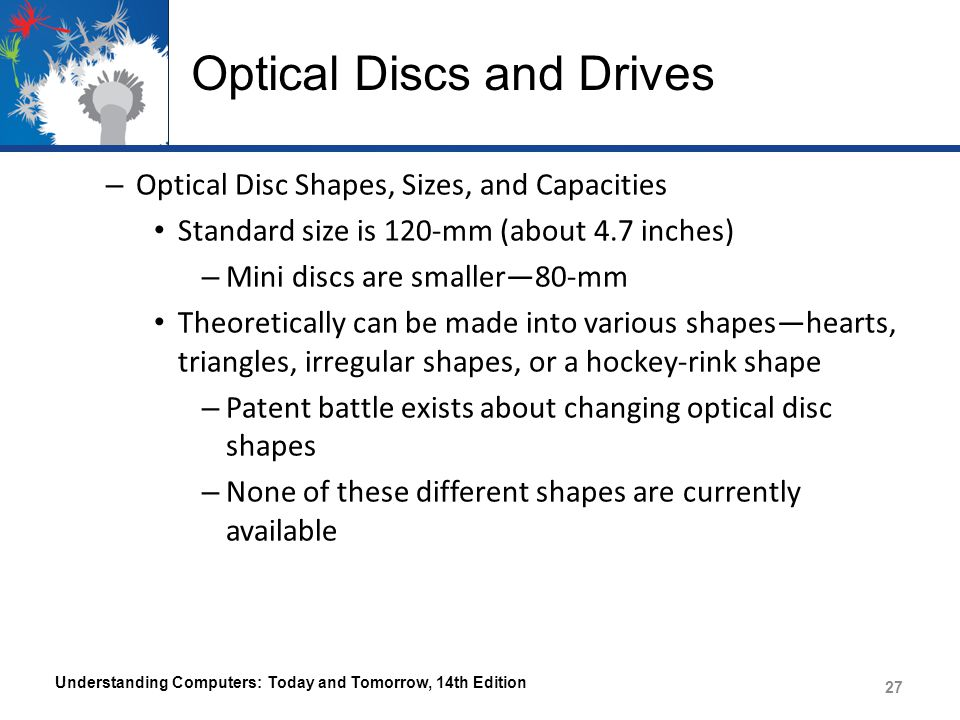 Optical Discs and Drives – Optical Disc Shapes, Sizes, and Capacities Standard size is 120-mm (about 4.7 inches) – Mini discs are smaller80-mm Theoretically can be made into various shapeshearts, triangles, irregular shapes, or a hockey-rink shape – Patent battle exists about changing optical disc shapes – None of these different shapes are currently available Understanding Computers: Today and Tomorrow, 14th Edition 27