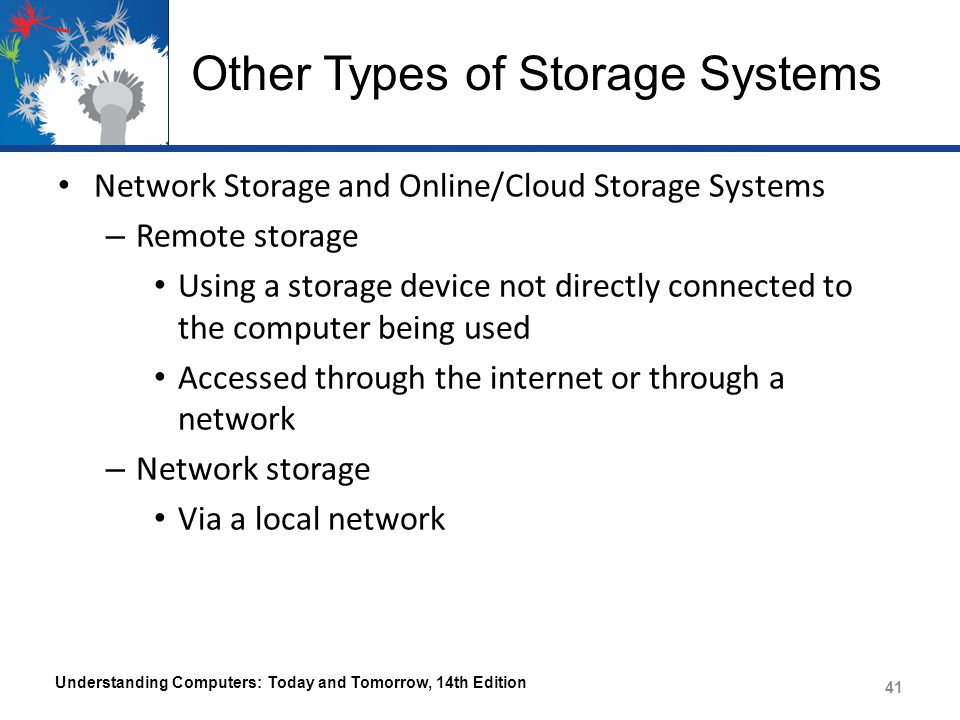 Other Types of Storage Systems Network Storage and Online/Cloud Storage Systems – Remote storage Using a storage device not directly connected to the computer being used Accessed through the internet or through a network – Network storage Via a local network Understanding Computers: Today and Tomorrow, 14th Edition 41