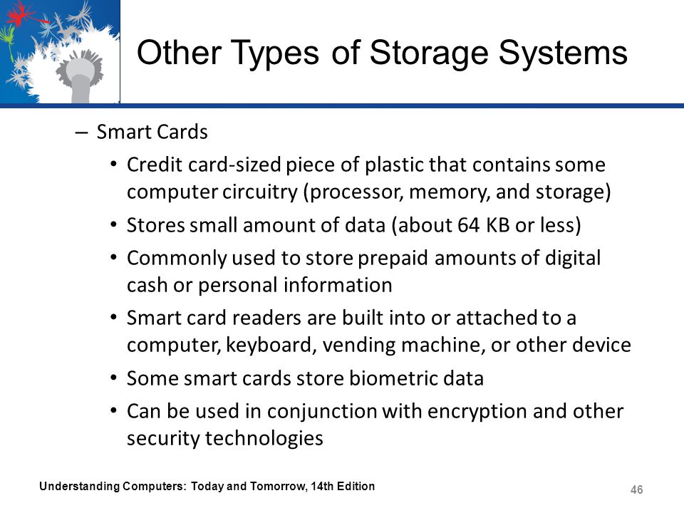 Other Types of Storage Systems – Smart Cards Credit card-sized piece of plastic that contains some computer circuitry (processor, memory, and storage) Stores small amount of data (about 64 KB or less) Commonly used to store prepaid amounts of digital cash or personal information Smart card readers are built into or attached to a computer, keyboard, vending machine, or other device Some smart cards store biometric data Can be used in conjunction with encryption and other security technologies Understanding Computers: Today and Tomorrow, 14th Edition 46