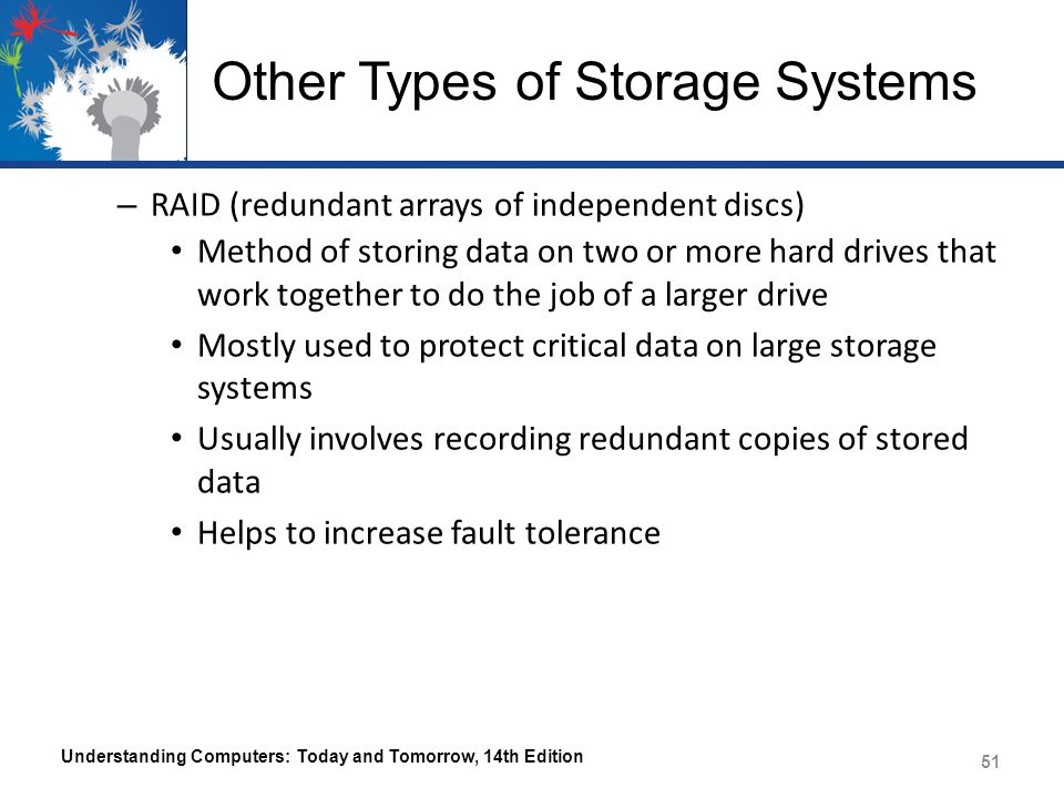 Other Types of Storage Systems – RAID (redundant arrays of independent discs) Method of storing data on two or more hard drives that work together to do the job of a larger drive Mostly used to protect critical data on large storage systems Usually involves recording redundant copies of stored data Helps to increase fault tolerance Understanding Computers: Today and Tomorrow, 14th Edition 51