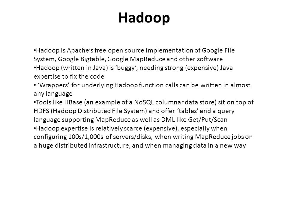 Hadoop Hadoop is Apaches free open source implementation of Google File System, Google Bigtable, Google MapReduce and other software Hadoop (written in Java) is buggy, needing strong (expensive) Java expertise to fix the code Wrappers for underlying Hadoop function calls can be written in almost any language Tools like HBase (an example of a NoSQL columnar data store) sit on top of HDFS (Hadoop Distributed File System) and offer tables and a query language supporting MapReduce as well as DML like Get/Put/Scan Hadoop expertise is relatively scarce (expensive), especially when configuring 100s/1,000s of servers/disks, when writing MapReduce jobs on a huge distributed infrastructure, and when managing data in a new way