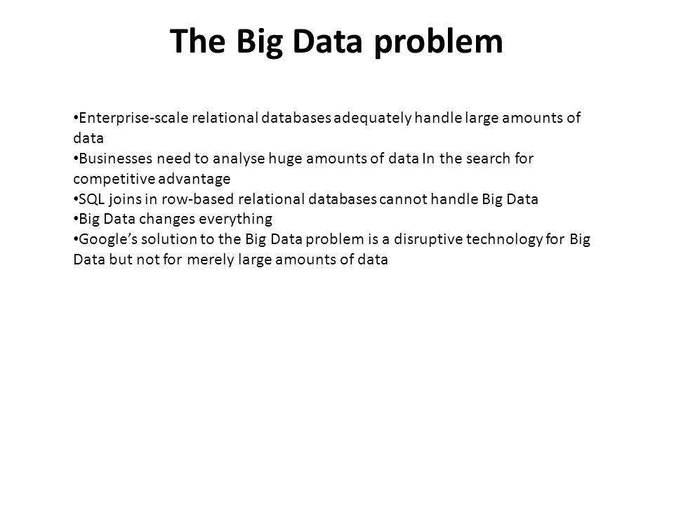 The Big Data problem Enterprise-scale relational databases adequately handle large amounts of data Businesses need to analyse huge amounts of data In the search for competitive advantage SQL joins in row-based relational databases cannot handle Big Data Big Data changes everything Googles solution to the Big Data problem is a disruptive technology for Big Data but not for merely large amounts of data