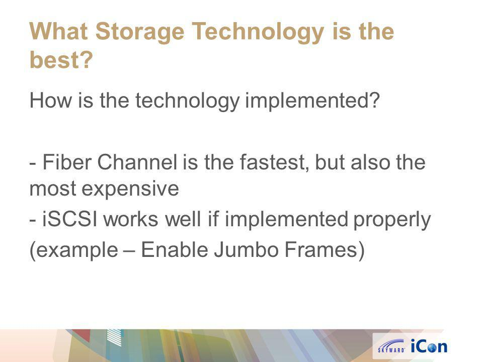 What Storage Technology is the best? How is the technology implemented? - Fiber Channel is the fastest, but also the most expensive - iSCSI works well
