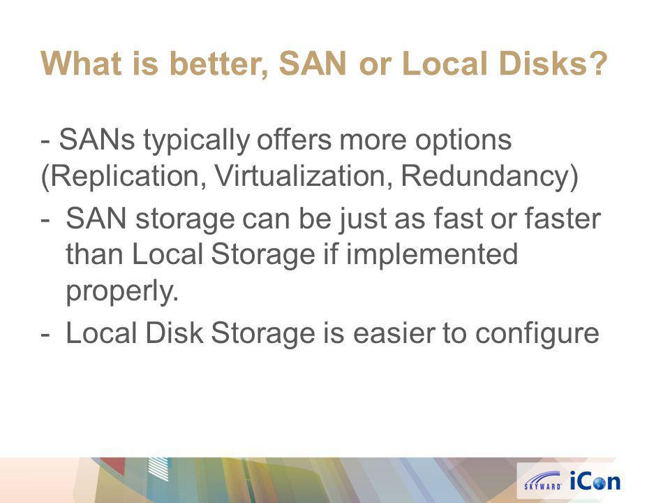 What is better, SAN or Local Disks? - SANs typically offers more options (Replication, Virtualization, Redundancy) -SAN storage can be just as fast or