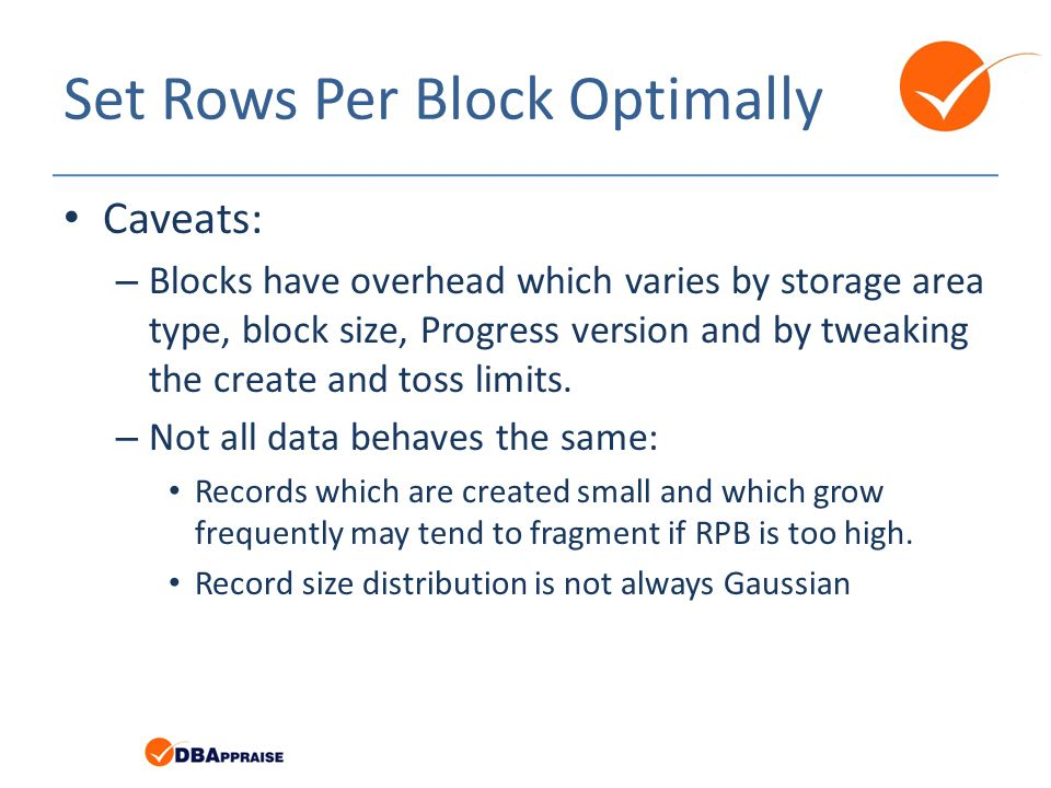 Set Rows Per Block Optimally Caveats: – Blocks have overhead which varies by storage area type, block size, Progress version and by tweaking the create and toss limits.