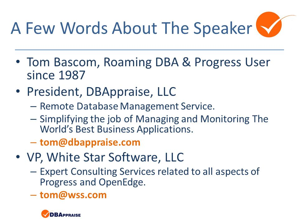 A Few Words About The Speaker Tom Bascom, Roaming DBA & Progress User since 1987 President, DBAppraise, LLC – Remote Database Management Service.