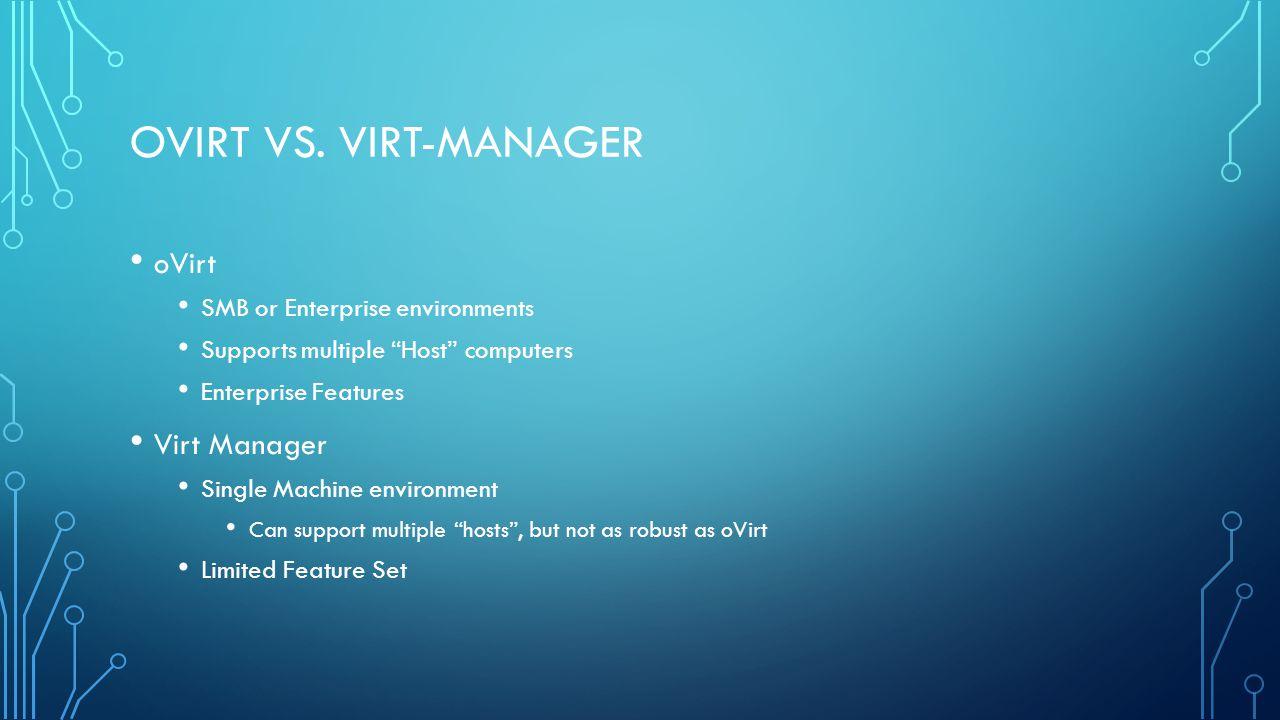 OVIRT VS. VIRT-MANAGER oVirt SMB or Enterprise environments Supports multiple Host computers Enterprise Features Virt Manager Single Machine environme
