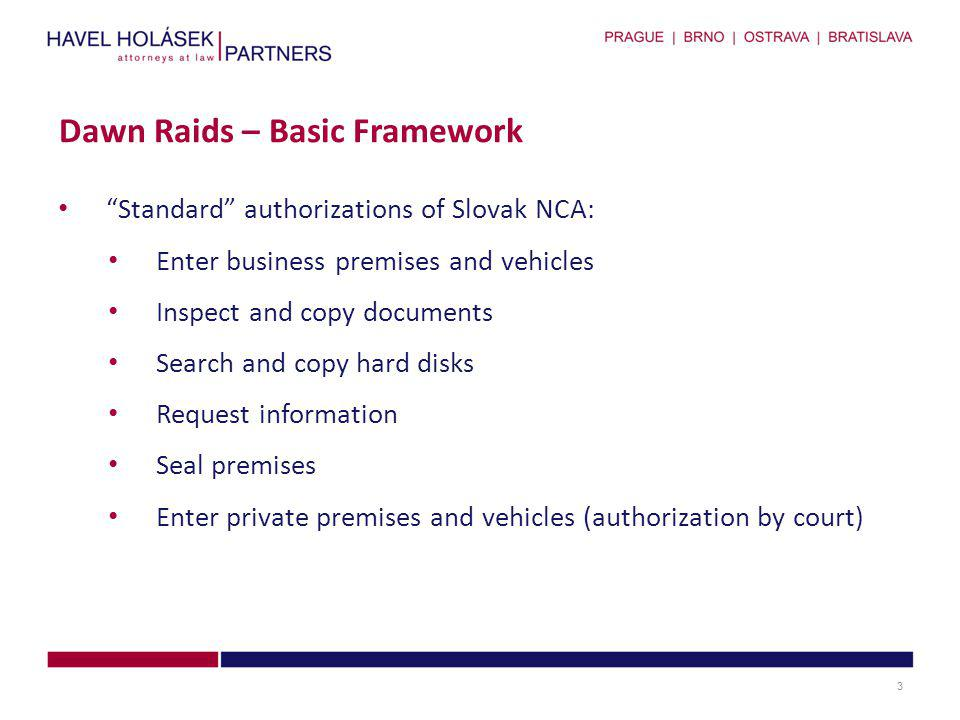 Standard authorizations of Slovak NCA: Enter business premises and vehicles Inspect and copy documents Search and copy hard disks Request information Seal premises Enter private premises and vehicles (authorization by court) Dawn Raids – Basic Framework 3