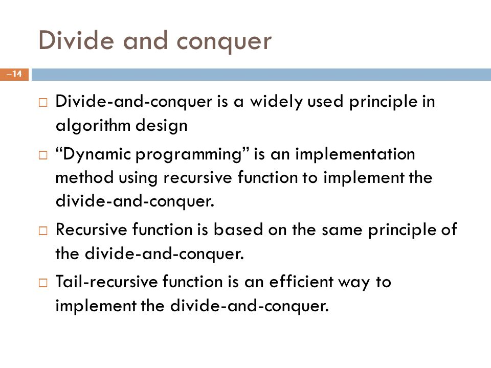Divide and conquer Divide-and-conquer is a widely used principle in algorithm design Dynamic programming is an implementation method using recursive function to implement the divide-and-conquer.