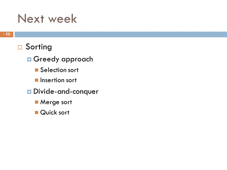 Next week Sorting Greedy approach Selection sort Insertion sort Divide-and-conquer Merge sort Quick sort – 15