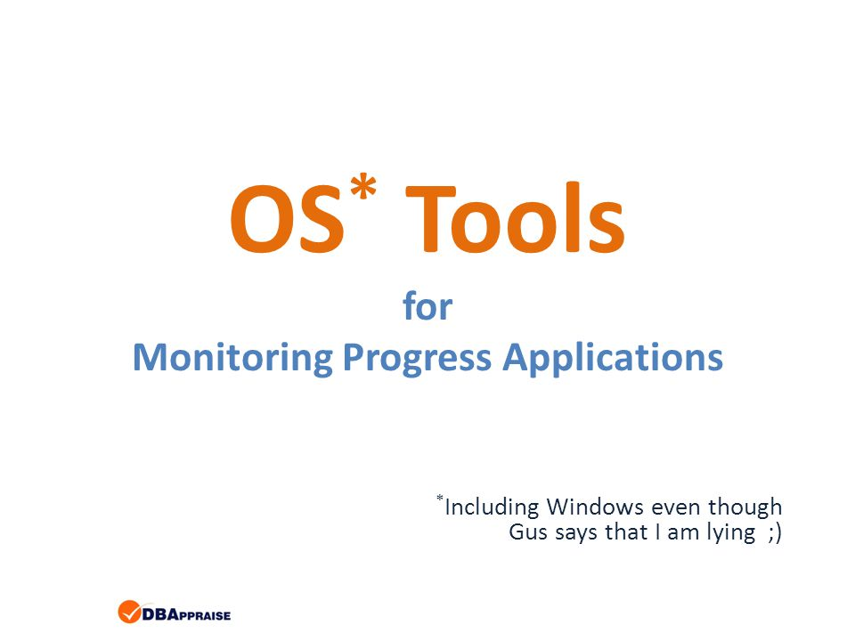 OS * Tools for Monitoring Progress Applications * Including Windows even though Gus says that I am lying ;)