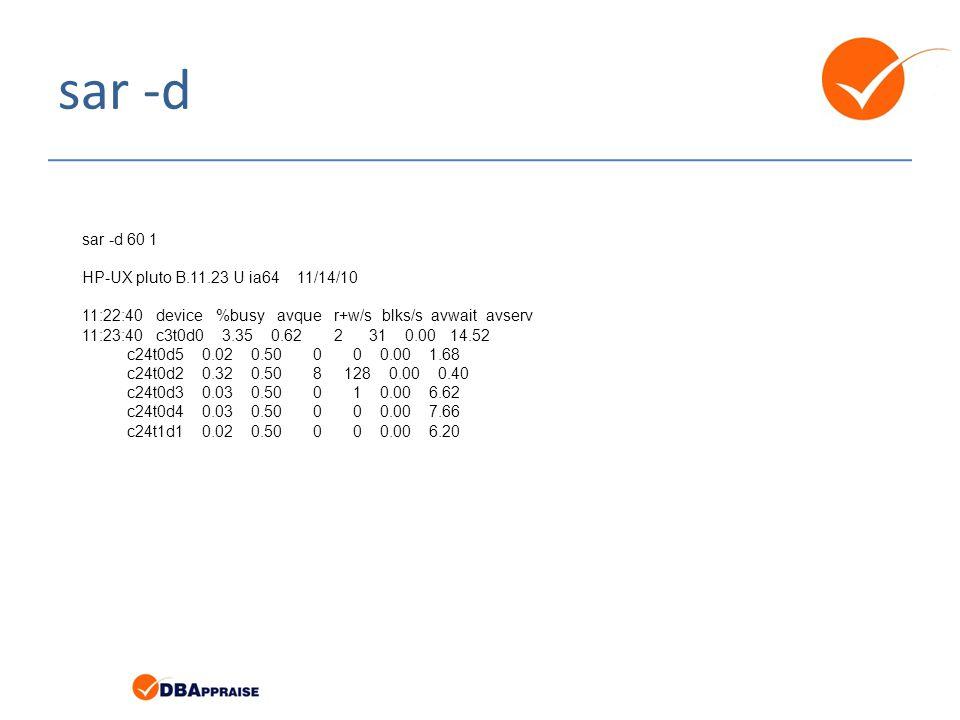 sar -d sar -d 60 1 HP-UX pluto B.11.23 U ia64 11/14/10 11:22:40 device %busy avque r+w/s blks/s avwait avserv 11:23:40 c3t0d0 3.35 0.62 2 31 0.00 14.52 c24t0d5 0.02 0.50 0 0 0.00 1.68 c24t0d2 0.32 0.50 8 128 0.00 0.40 c24t0d3 0.03 0.50 0 1 0.00 6.62 c24t0d4 0.03 0.50 0 0 0.00 7.66 c24t1d1 0.02 0.50 0 0 0.00 6.20