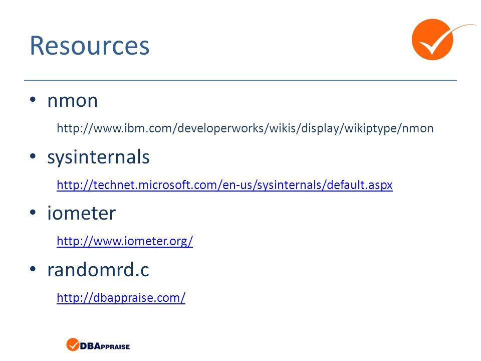 Resources nmon http://www.ibm.com/developerworks/wikis/display/wikiptype/nmon sysinternals http://technet.microsoft.com/en-us/sysinternals/default.aspx http://technet.microsoft.com/en-us/sysinternals/default.aspx iometer http://www.iometer.org/ http://www.iometer.org/ randomrd.c http://dbappraise.com/ http://dbappraise.com/