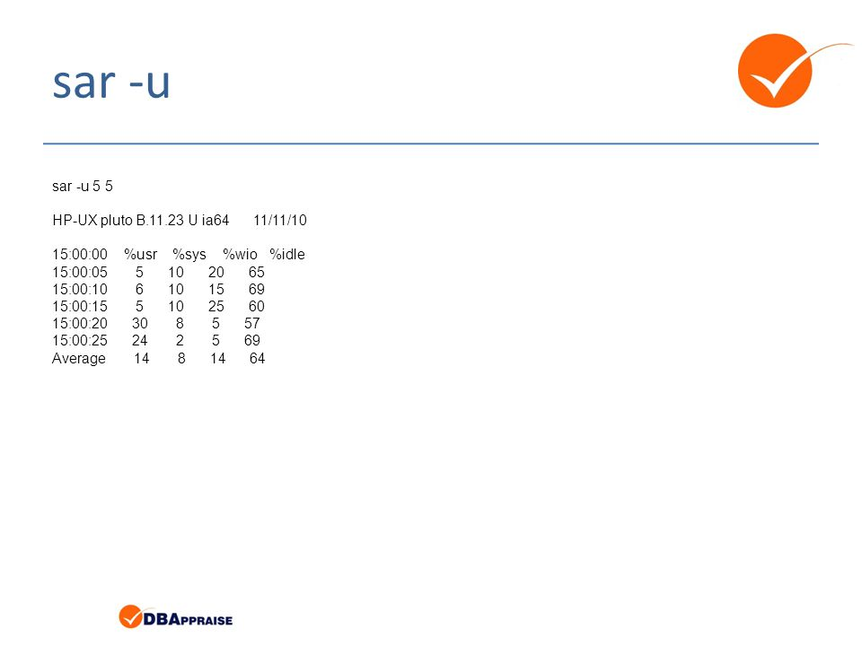 sar -u sar -u 5 5 HP-UX pluto B.11.23 U ia64 11/11/10 15:00:00 %usr %sys %wio %idle 15:00:05 5 10 20 65 15:00:10 6 10 15 69 15:00:15 5 10 25 60 15:00:20 30 8 5 57 15:00:25 24 2 5 69 Average 14 8 14 64 sar -f /usr/adm/sa/sa11 -s 15:00 -e 15:45 -i 600 -u HP-UX pluto B.11.23 U ia64 11/11/10 15:00:00 %usr %sys %wio %idle 15:10:00 80 5 10 5 15:20:00 82 6 8 4 15:30:00 83 4 13 0 15:40:00 82 5 12 1 Average 82 5 11 3