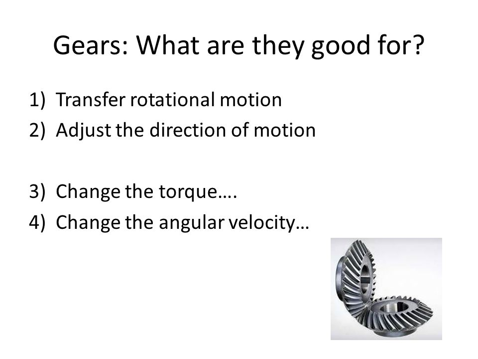 Gears: What are they good for? 1)Transfer rotational motion 2)Adjust the direction of motion 3)Change the torque…. 4)Change the angular velocity…