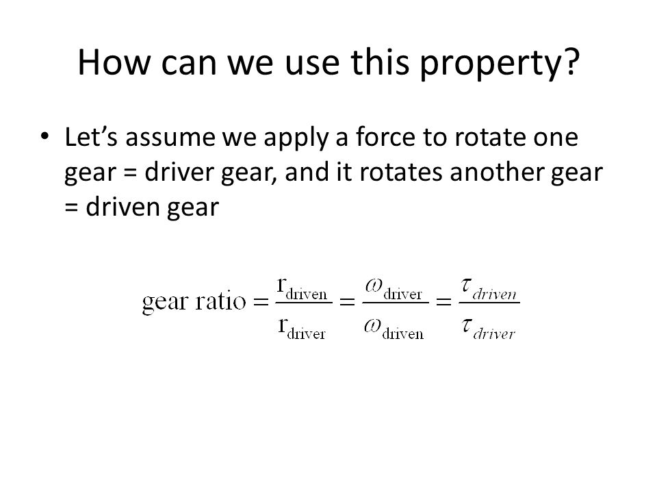 How can we use this property? Lets assume we apply a force to rotate one gear = driver gear, and it rotates another gear = driven gear