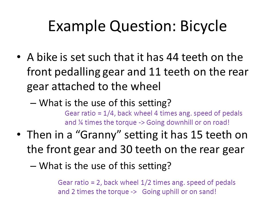 Example Question: Bicycle A bike is set such that it has 44 teeth on the front pedalling gear and 11 teeth on the rear gear attached to the wheel – What is the use of this setting.