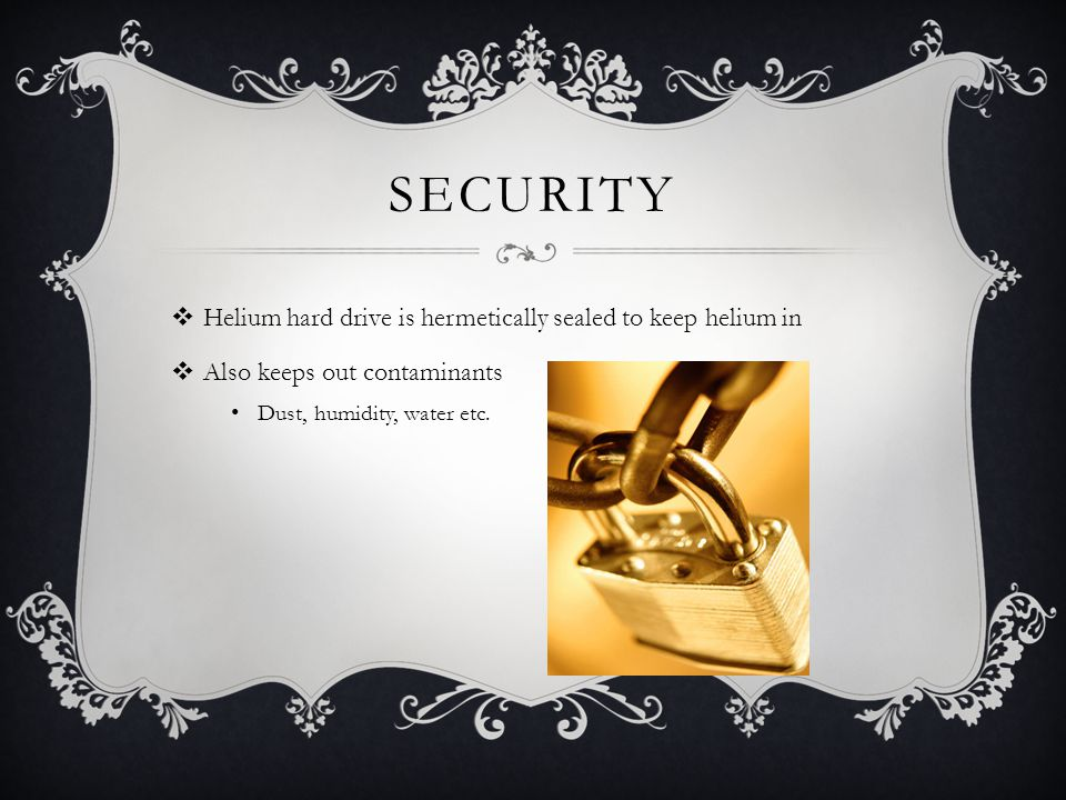 SECURITY Helium hard drive is hermetically sealed to keep helium in Also keeps out contaminants Dust, humidity, water etc.