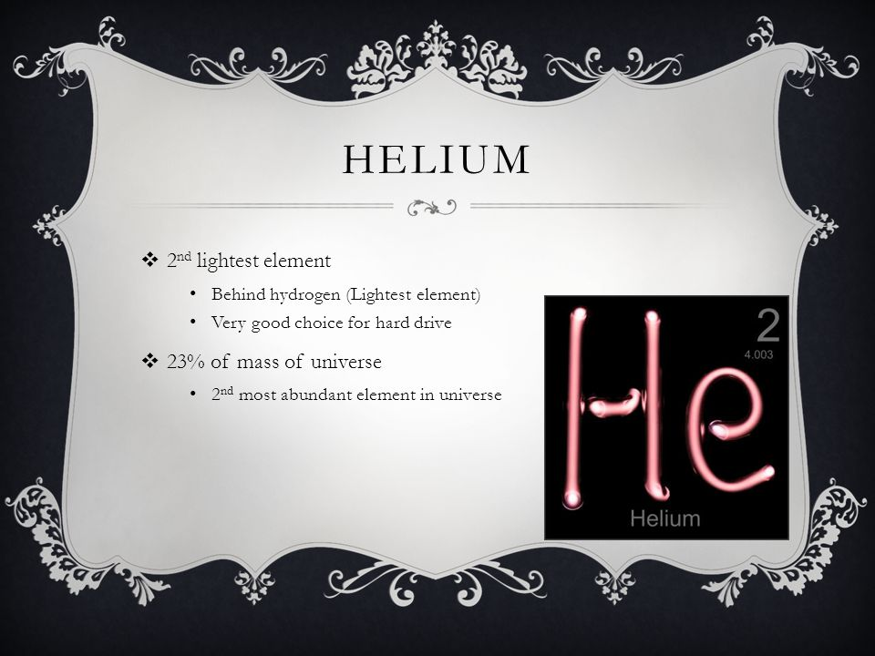 HELIUM 2 nd lightest element Behind hydrogen (Lightest element) Very good choice for hard drive 23% of mass of universe 2 nd most abundant element in universe