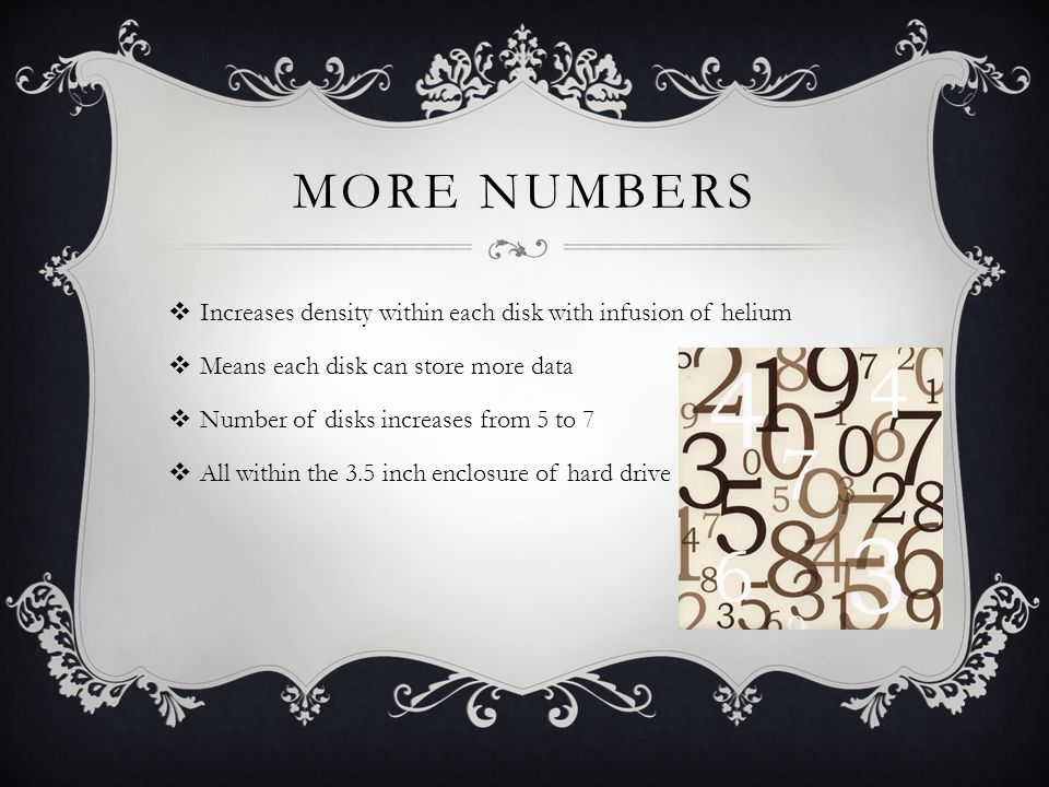 MORE NUMBERS Increases density within each disk with infusion of helium Means each disk can store more data Number of disks increases from 5 to 7 All