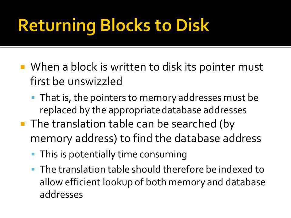 When a block is written to disk its pointer must first be unswizzled That is, the pointers to memory addresses must be replaced by the appropriate dat