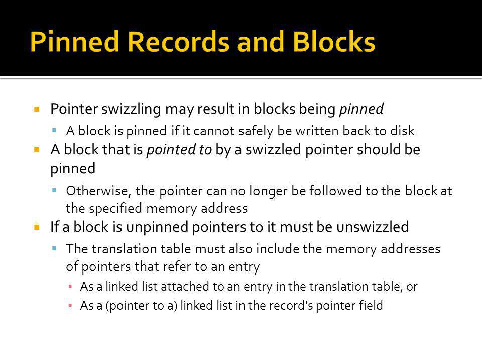 Pointer swizzling may result in blocks being pinned A block is pinned if it cannot safely be written back to disk A block that is pointed to by a swiz