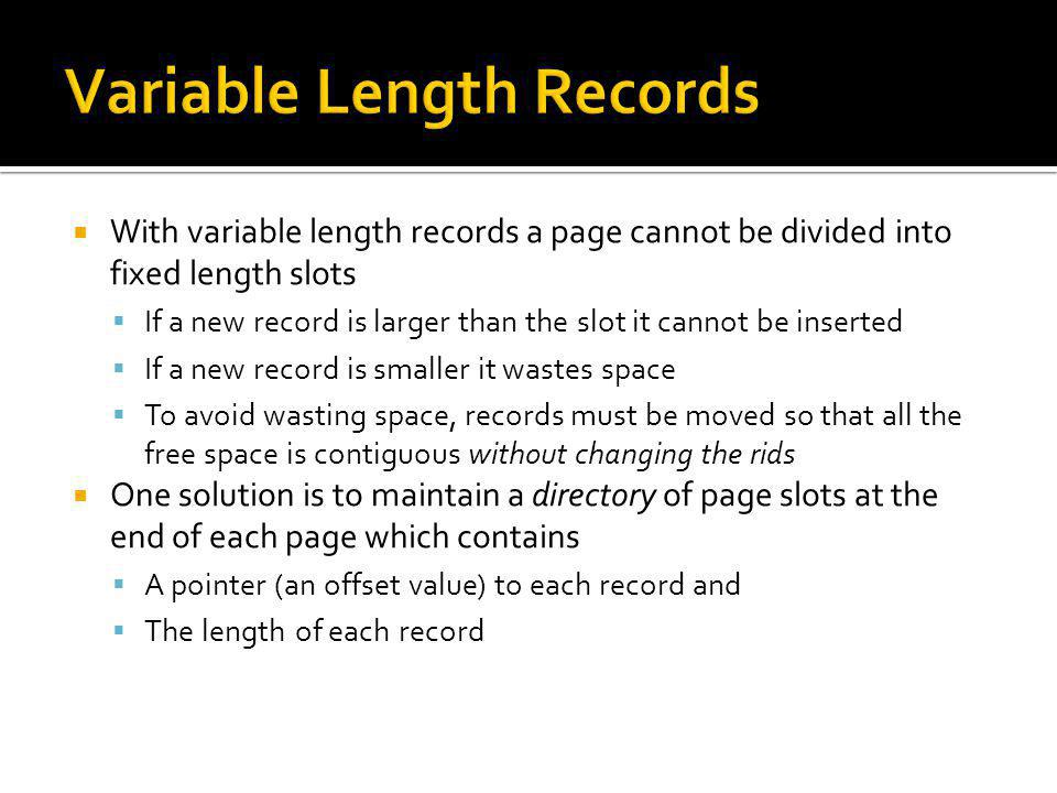 With variable length records a page cannot be divided into fixed length slots If a new record is larger than the slot it cannot be inserted If a new r
