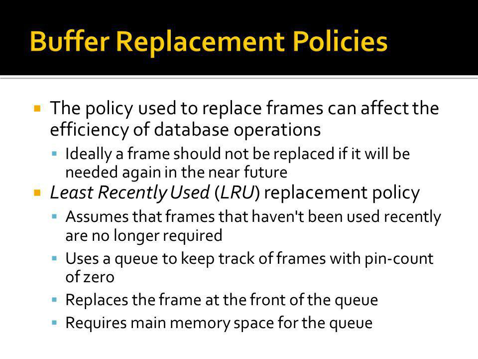 The policy used to replace frames can affect the efficiency of database operations Ideally a frame should not be replaced if it will be needed again i
