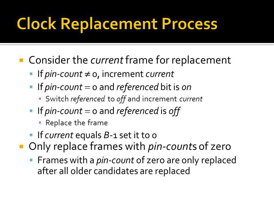Consider the current frame for replacement If pin-count 0, increment current If pin-count 0 and referenced bit is on Switch referenced to off and incr