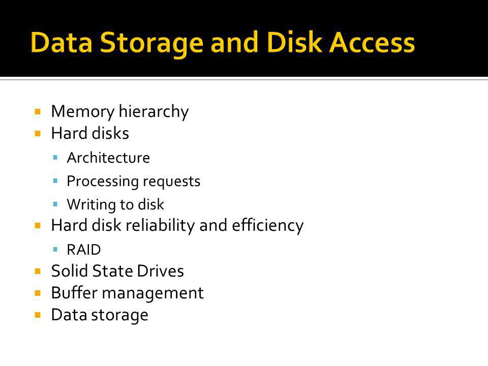 Memory hierarchy Hard disks Architecture Processing requests Writing to disk Hard disk reliability and efficiency RAID Solid State Drives Buffer manag