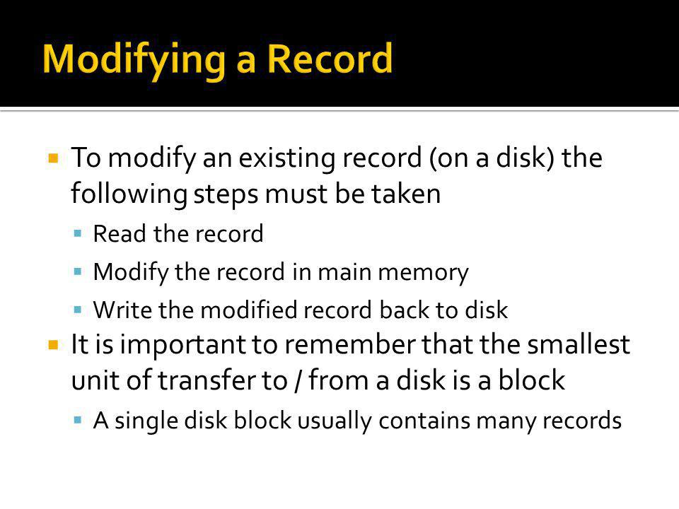 To modify an existing record (on a disk) the following steps must be taken Read the record Modify the record in main memory Write the modified record