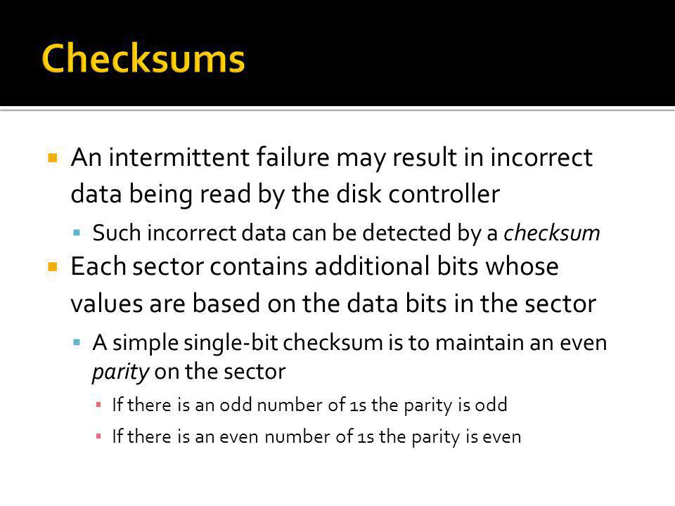 An intermittent failure may result in incorrect data being read by the disk controller Such incorrect data can be detected by a checksum Each sector c