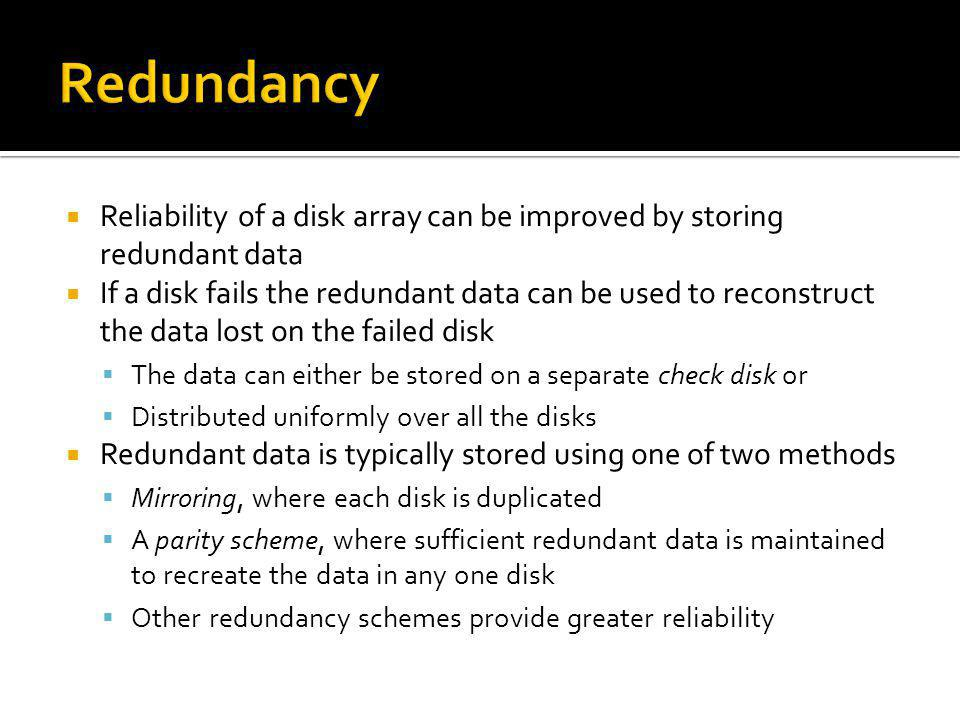 Reliability of a disk array can be improved by storing redundant data If a disk fails the redundant data can be used to reconstruct the data lost on t