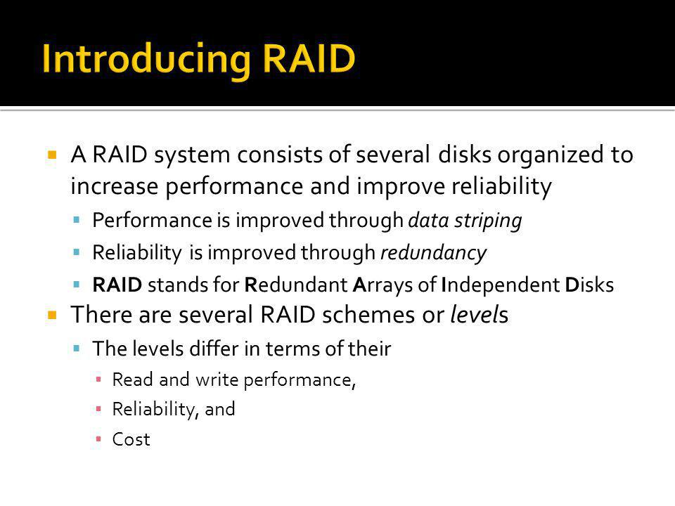 A RAID system consists of several disks organized to increase performance and improve reliability Performance is improved through data striping Reliab