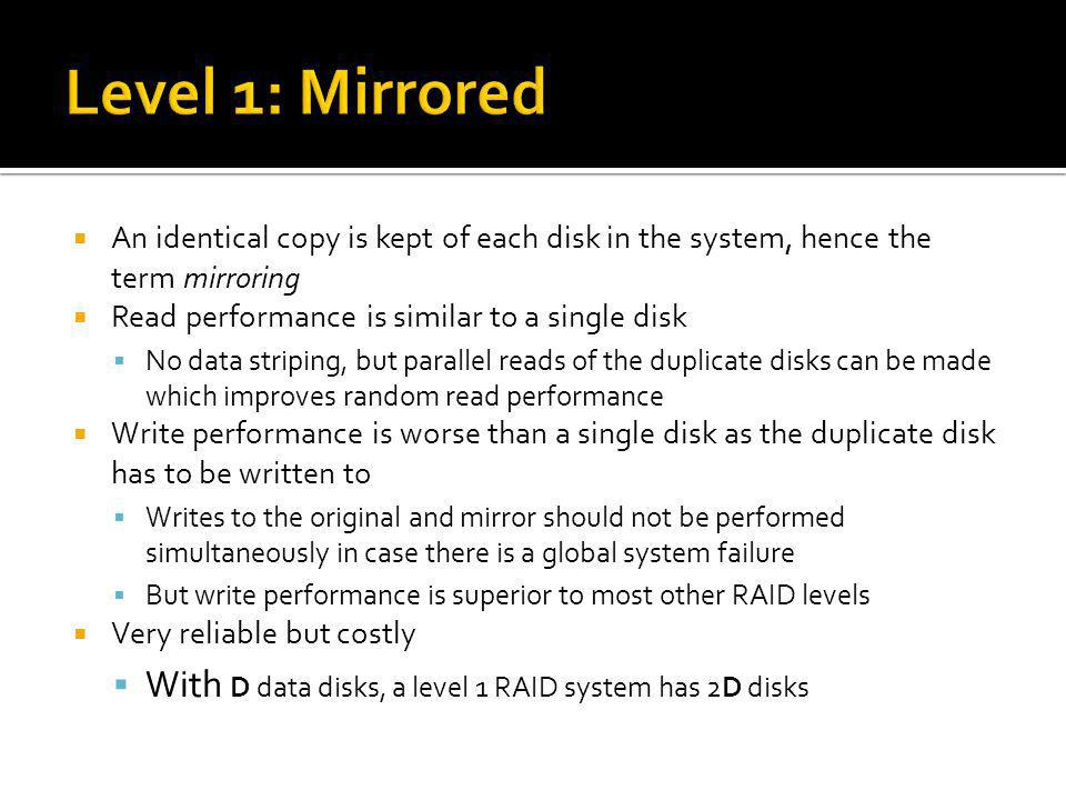 An identical copy is kept of each disk in the system, hence the term mirroring Read performance is similar to a single disk No data striping, but para
