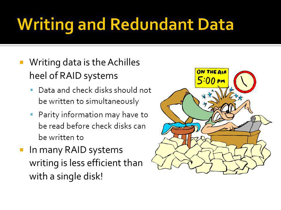 Writing data is the Achilles heel of RAID systems Data and check disks should not be written to simultaneously Parity information may have to be read