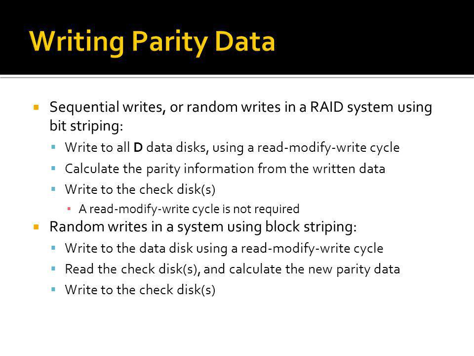 Sequential writes, or random writes in a RAID system using bit striping: Write to all D data disks, using a read-modify-write cycle Calculate the pari