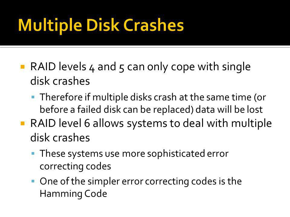 RAID levels 4 and 5 can only cope with single disk crashes Therefore if multiple disks crash at the same time (or before a failed disk can be replaced