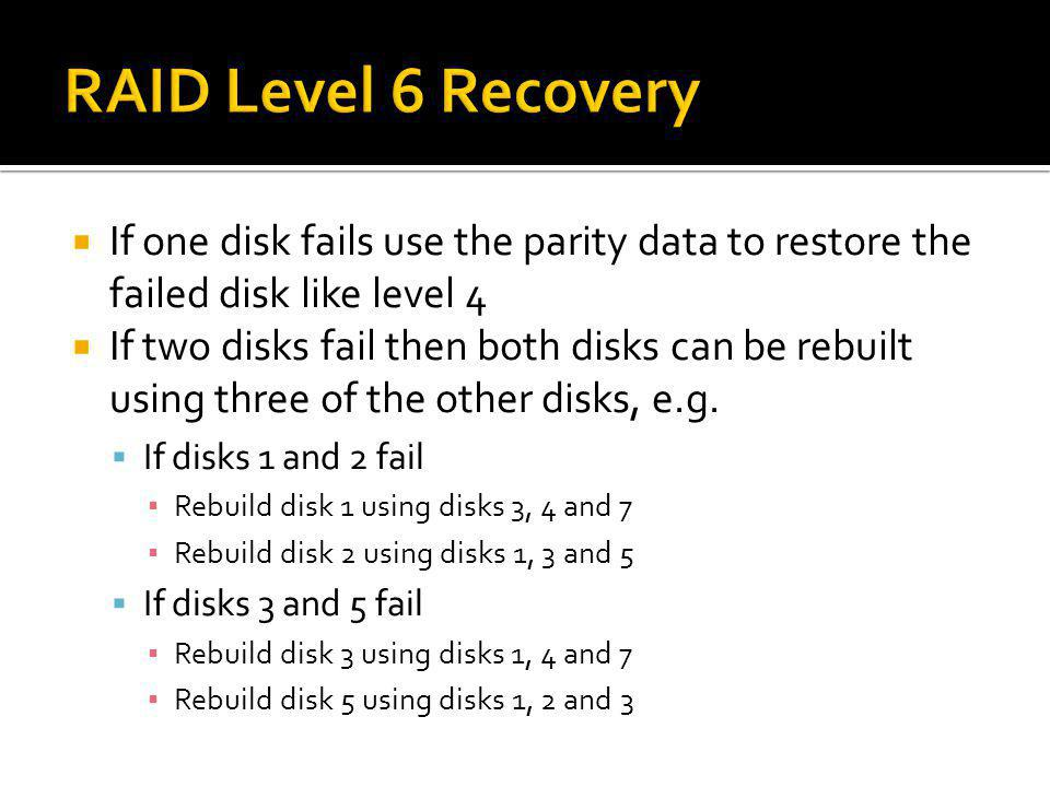 If one disk fails use the parity data to restore the failed disk like level 4 If two disks fail then both disks can be rebuilt using three of the othe