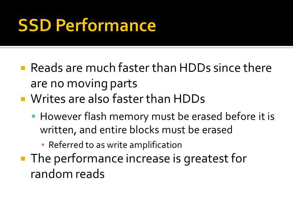 Reads are much faster than HDDs since there are no moving parts Writes are also faster than HDDs However flash memory must be erased before it is writ