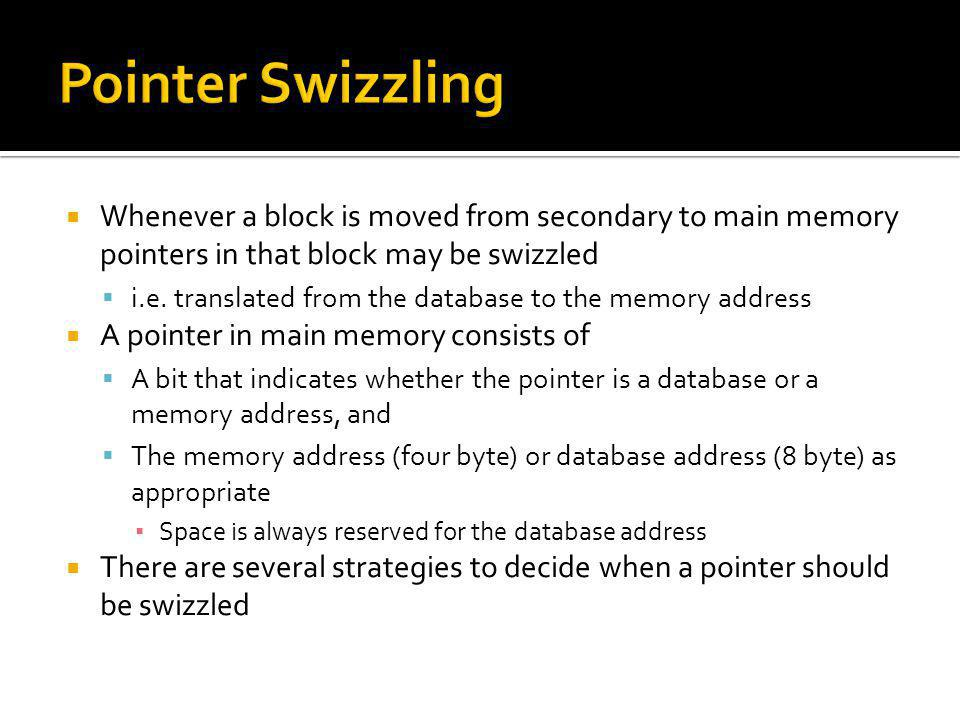 Whenever a block is moved from secondary to main memory pointers in that block may be swizzled i.e. translated from the database to the memory address